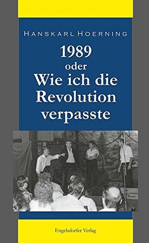 1989 oder Wie ich die Revolution verpasste: Erinnerungen eines Leipziger Kabarettisten
