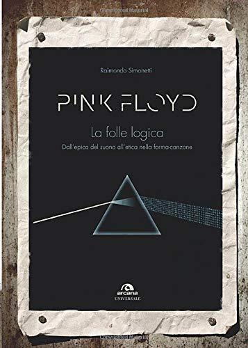 PINK FLOYD. LA FOLLE LOGICA: DALL'EPICA DEL SUONO ALL'ETICA NELLA FORMA-CANZONE