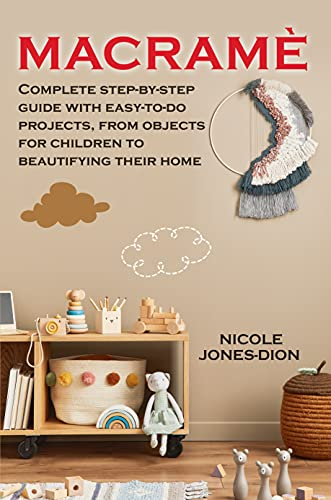 Macramé: Complete step-by-step guide with easy-to-do projects, from objects for children to beautifying their home