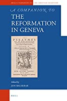 A Companion to the Reformation in Geneva (Brill's Companions to the Christian Tradition)