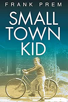 Small Town Kid: A Poetry Anthology of growing up in rural Australia in the 1960s and 70s. (Poetry Memoir Book 1) by [Frank Prem]