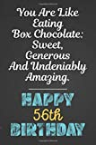 You are like eating box chocolate: sweet, generous and undeniably amazing Happy 56th Birthday: Awesome Sister's 56th Birthday Gift Blank Lined Notebook / Journal as a turning 56 Present, Soft Cover, Matte Finish