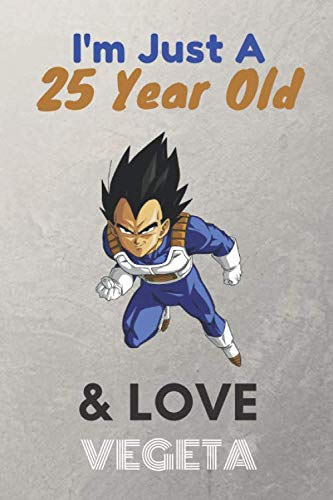 I'm Just A 25 Year Old & Love Vegeta: Lined Notebook/ birthday Gift for men, KIds, Boys, Any Vegeta fans, 120 Pages, 6x9, Soft Cover, Matte Finish