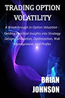 Trading Option Volatility: A Breakthrough in Option Valuation, Yielding Practical Insights into Strategy Design, Simulation, Optimization, Risk Management, and Profits