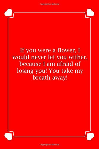 If you were a flower, I would never let you wither, because I am afraid of losing you! You take my breath away!: Small Blank Lined Notebook Funny ... Day Book, Why I ... Birthday Gift, niece V
