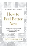 How to Feel Better Now: Experience miraculous emotional and physical healing through God's gift of EFT