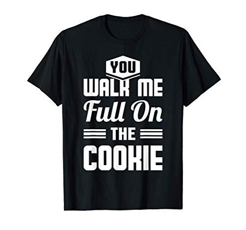 You Walk Me Full On The Cookie - Auf den Keks gehen T Shirt T-Shirt