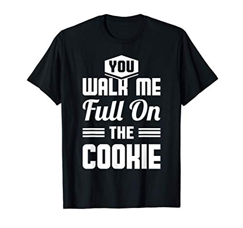 You Walk Me Full On The Cookie - Auf den Keks gehen T Shirt T-Shirt
