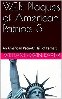 W.E.B. Plaques of American Patriots 3: An American Patriots Hall of Fame 3 (Hall of Fame Lists) by [William Edwin Baxter]