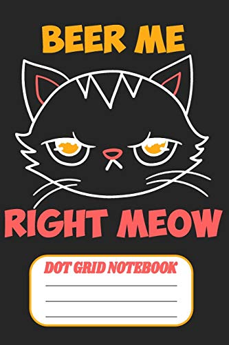 Beer Me Right Meow - Dot Grid Notebook: Blank Journal With Dotted Grid Paper