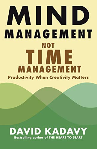 Mind Management, Not Time Management: Productivity When Creativity Matters (Getting Art Done, Band 2)