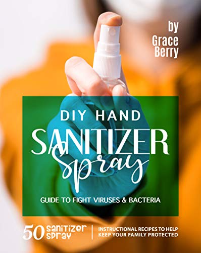 DIY Hand Sanitizer Spray Guide to Fight Viruses & Bacteria: 50 Sanitizer Spray Instructional Recipes to Help Keep Your Family Protected