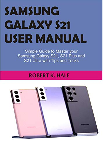 SAMSUNG GALAXY S21 USER MANUAL: Simple Guide to master your Samsung Galaxy S21, S21 Plus and S21 Ultra with Tips and Tricks (English Edition)