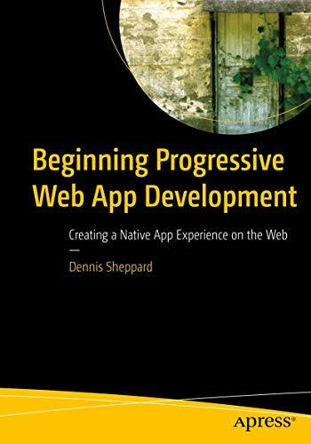 Beginning Progressive Web App Development: Creating a Native App Experience on the Web