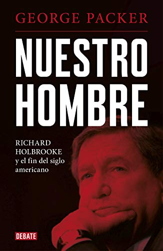 Nuestro hombre: Richard Holbrooke y el fin del siglo americano (Biografías y Memorias)