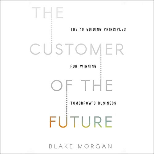 The Customer of the Future     10 Guiding Principles for Winning Tomorrow's Business              By:                                                                                                                                 Blake Morgan                           Length: 6 hrs and 27 mins     Not rated yet     Overall 0.0