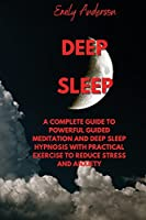 Deep Sleep: A Complete Guide to Powerful Guided Meditation and Deep Sleep Hypnosis with Practical Exercise to Reduce Stress and Anxiety