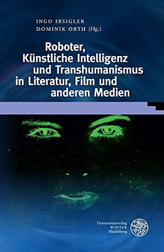 Roboter, Künstliche Intelligenz und Transhumanismus in Literatur, Film und anderen Medien (Wissenschaft und Kunst)