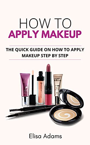 How to Apply Makeup: The Quick Guide on How to Apply Makeup Step By Step (English Edition)