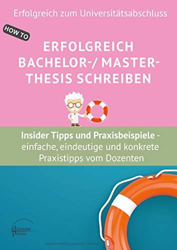 Erfolgreich Bachelor-/ Master- Thesis schreiben Insider Tipps und Praxisbeispiele : - einfache, eindeutige und konkrete Praxistipps vom Dozenten für die ... (Erfolgreich zum Universitätsabschluss)