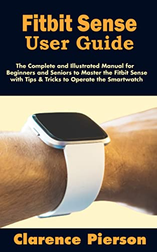 Fitbit Sense User Guide: The Complete and Illustrated Manual for Beginners and Seniors to Master the Fitbit Sense with Tips & Tricks to Operate the Smartwatch (English Edition)