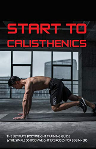 Start To Calisthenics: The Ultimate Bodyweight Training Guide & The Simple 50 Bodyweight Exercises For Beginners: Muscle And Fitness (English Edition)