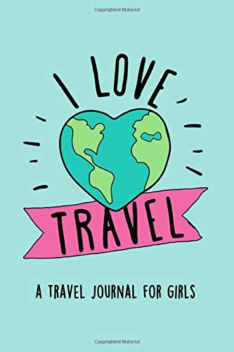 I Love Travel: A Travel Journal for Girls: Document your travels so you never forget an adventure!