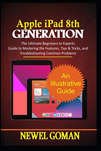 APPLE iPAD 8TH GENERATION: The Ultimate Beginners to Experts Guide to Mastering the Features, Tips & Tricks, and Troubleshooting Common Problems.