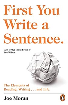First You Write a Sentence.: The Elements of Reading, Writing … and Life. by [Joe Moran]