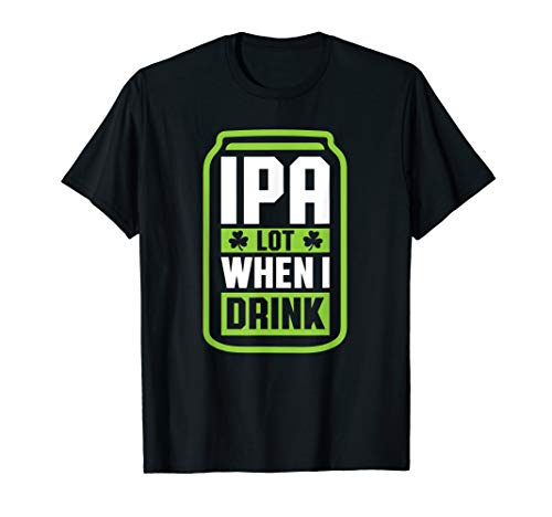 IPA Lot When I Drink Beer Gift Funny St Patrick Day Drinking T-Shirt