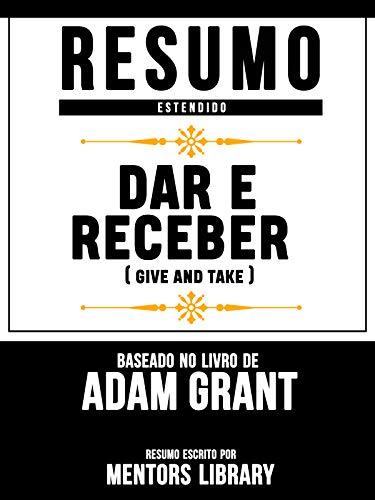 Resumo Estendido: Dar E Receber (Give And Take) - Baseado No Livro De Adam Grant