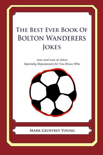 The Best Ever Book of Bolton Wanderers Jokes: Lots and Lots of Jokes Specially Repurposed for You-Know-Who