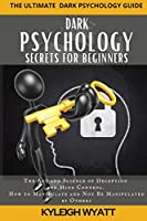 Dark Psychology Secrets for Beginners: The Art and Science of Deception and Mind Control. How to Manipulate and Not Be Manipulated by Others