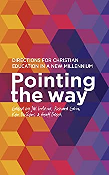 Pointing the Way: Directions for Christian Education in a New Millennium by [Jill Ireland, Richard Edlin, Ken Dickens, Geoff Beech]