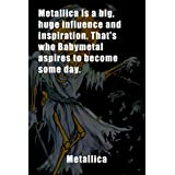 Metallica Notebook : Metallica is a big, huge influence and inspiration. That's who Babymetal aspires to become some day.