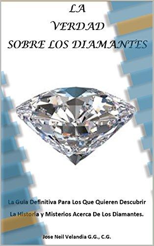 LA VERDAD SOBRE LOS DIAMANTES: La Guía Definitiva Para Los Que Quieren Descubrir La Historia y Misterios Acerca De Los Diamantes.