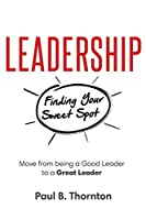 Leadership: Finding Your Sweet Spot: Move From Being a Good Leader to a Great Leader Front Cover