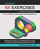 SIEMENS NX EXERCISES: 200 Practice Drawings For NX and Other Feature-Based Modeling Software...