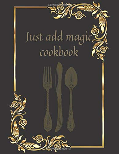 Just add magic cookbook: Blank Recipe Journal to Write in for Women,A Blank Cookbook Journal to Write in Keepsake Family Recipes,My Best Recipes And ... favorite recipes,cover size 8,5x11.