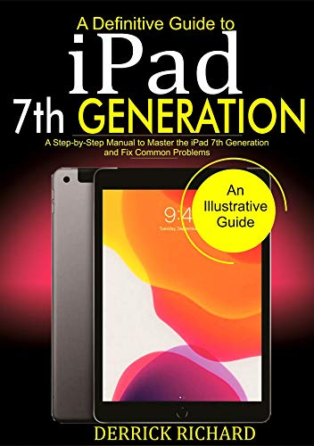 A Definitive Guide to IPAD 7TH GENERATION: A Step-by-Step Manual to Master the iPad 7th Generation and Fix Common Problems