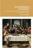 Are Catholics Christian?: A Guide to Evangelical Questions About the Catholic Church
