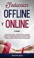 Seducción Offline y Online: Compilación 2 en 1 - Cómo Atraer y Seducir mujeres, Seducción en línea. Descubre cómo atraer a mujeres hermosas que ves en tu vida diaria y domina los sitios de citas en línea