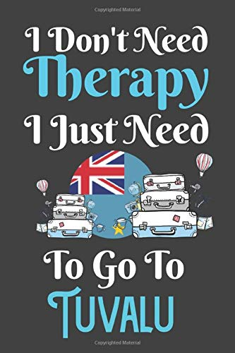 I Don't Need Therapy I Just Need To Go To Tuvalu: Tuvalu Travel Notebook | Tuvalu Vacation Journal | Diary And Logbook Gift | To Do Lists | Outfit ... More  | 6x 9 (15.24 x 22.86 cm) 120 Pages