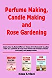 Perfume Making, Candle Making and Rose Gardening: Learn How to Make Different Kinds of Perfume and Candles From the Comfort of Your Own Home and How to Cultivate Your Very Own Rose Garden