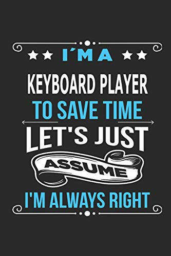 I`m a Keyboard player To save time let´s just assume I´m always right: Blank Lined Notebook Journal Book with 110 Pages