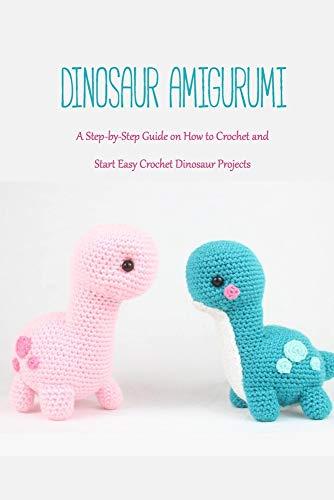 Dinosaur Amigurumi: A Step-by-Step Guide on How to Crochet and Start Easy Crochet Dinosaur Projects: Dinosaur Crochet