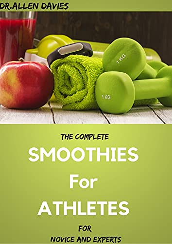 The Complete SMOOTHIES For ATHLETES For Novice And Experts (English Edition)