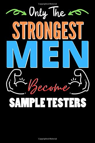 Only The Strongest Man Become SAMPLE TESTERS  - Funny SAMPLE TESTERS Notebook & Journal For Fathers Day & Christmas Or Birthday: Lined Notebook / Journal Gift, 120 Pages, 6x9, Soft Cover, Matte Finish