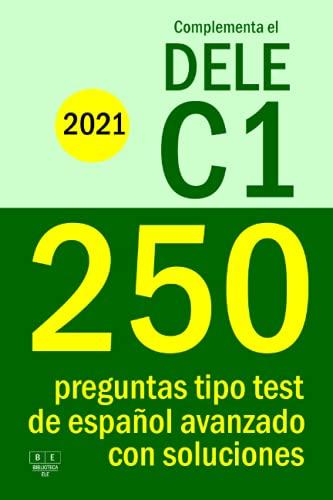 Complementa el DELE C1 - 2021 - 250 preguntas tipo test de español avanzado con soluciones: Para repasar la gramática y el léxico del nivel C1 de español.