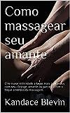 Como massagear seu amante: Crie maior intimidade e laços mais profundos com seu cônjuge,...